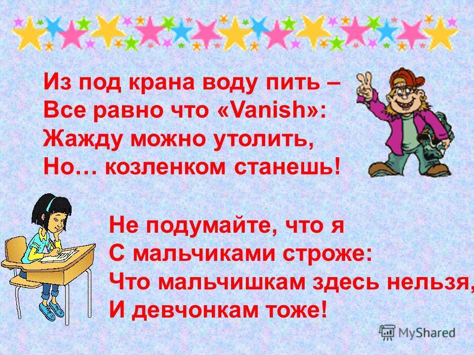 Из под крана воду пить – Все равно что «Vanish»: Жажду можно утолить, Но… козленком станешь! Не подумайте, что я С мальчиками строже: Что мальчишкам здесь нельзя, И девчонкам тоже!