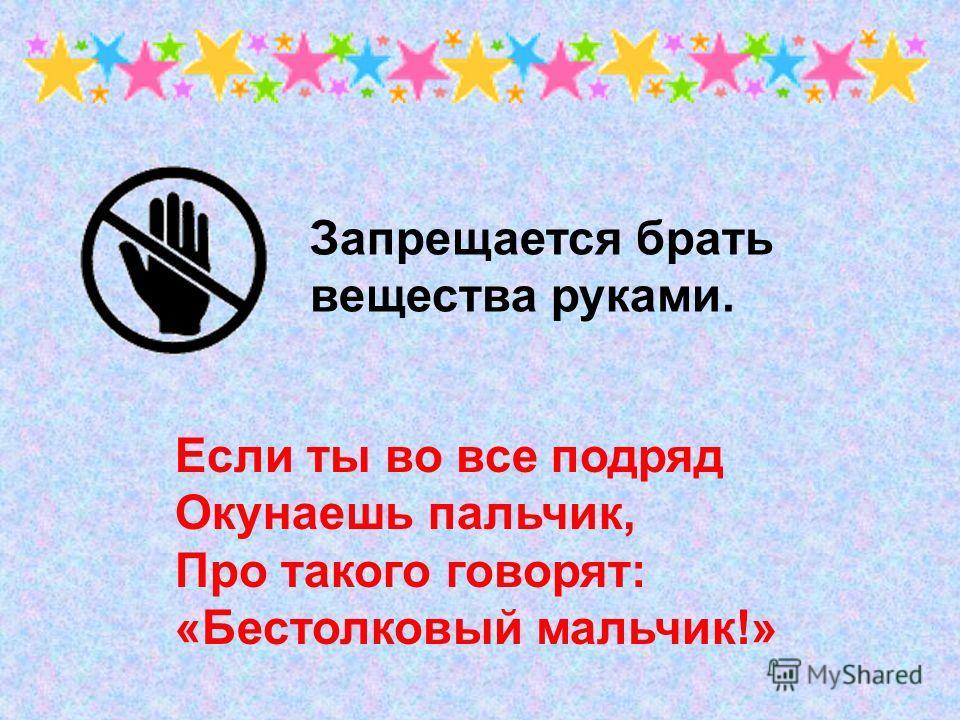 Если ты во все подряд Окунаешь пальчик, Про такого говорят: «Бестолковый мальчик!» Запрещается брать вещества руками.