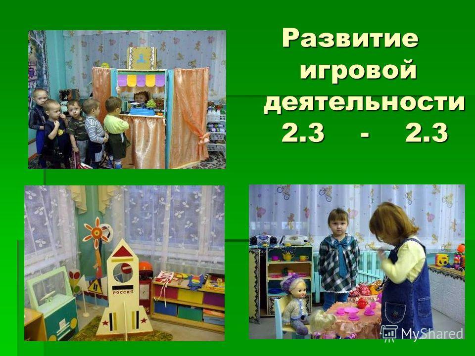 Развитие игровой деятельности 2.3 - 2.3 Развитие игровой деятельности 2.3 - 2.3
