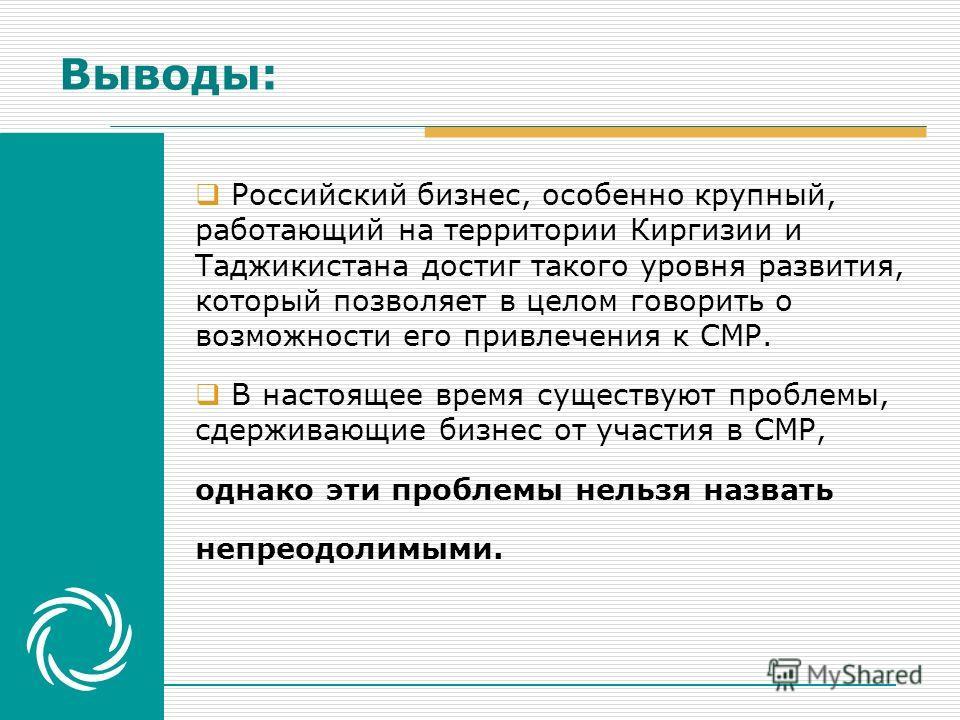 Российский бизнес, особенно крупный, работающий на территории Киргизии и Таджикистана достиг такого уровня развития, который позволяет в целом говорить о возможности его привлечения к СМР. В настоящее время существуют проблемы, сдерживающие бизнес от
