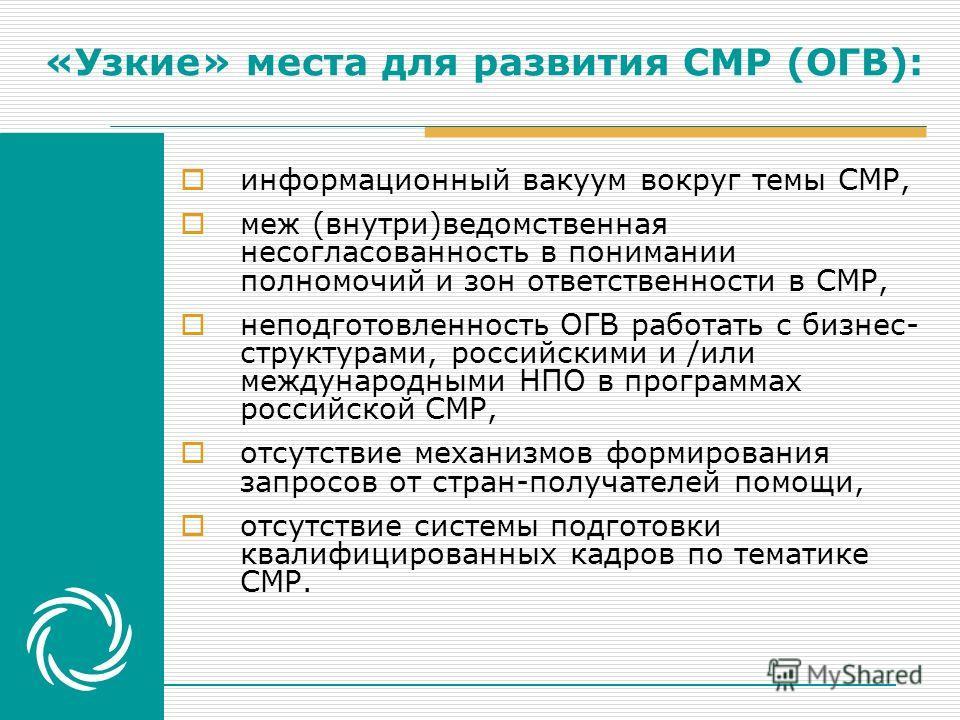 «Узкие» места для развития СМР (ОГВ): информационный вакуум вокруг темы СМР, меж (внутри)ведомственная несогласованность в понимании полномочий и зон ответственности в СМР, неподготовленность ОГВ работать с бизнес- структурами, российскими и /или меж