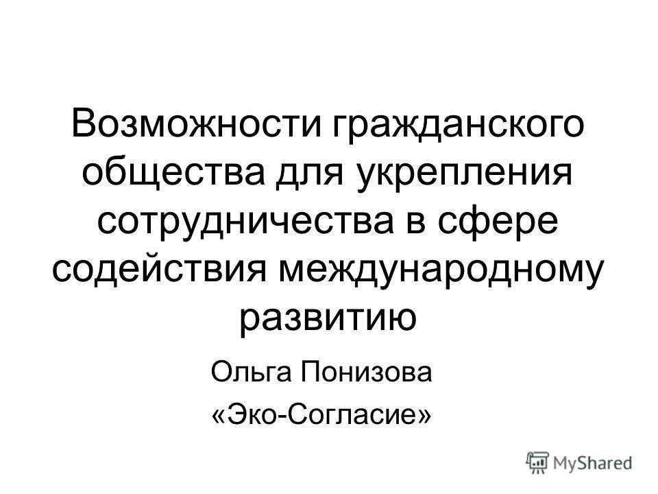 Возможности гражданского общества для укрепления сотрудничества в сфере содействия международному развитию Ольга Понизова «Эко-Согласие»