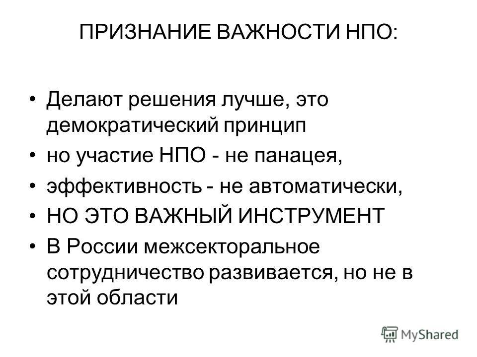 ПРИЗНАНИЕ ВАЖНОСТИ НПО: Делают решения лучше, это демократический принцип но участие НПО - не панацея, эффективность - не автоматически, НО ЭТО ВАЖНЫЙ ИНСТРУМЕНТ В России межсекторальное сотрудничество развивается, но не в этой области