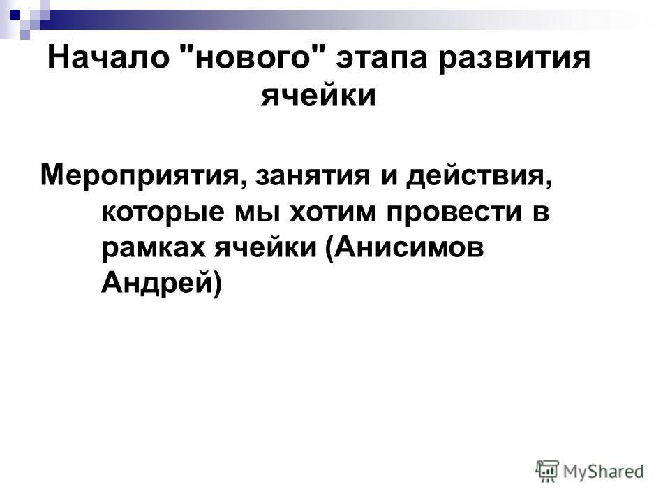 Начало нового этапа развития ячейки Мероприятия, занятия и действия, которые мы хотим провести в рамках ячейки (Анисимов Андрей)