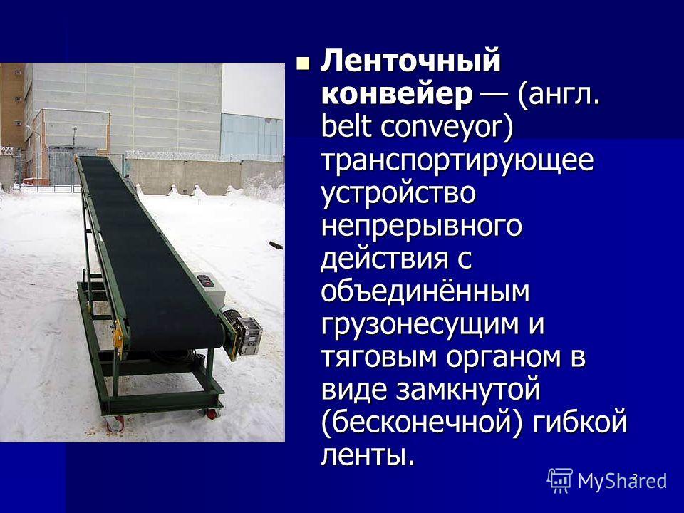 2 Ленточный конвейер (англ. belt conveyor) транспортирующее устройство непрерывного действия с объединённым грузонесущим и тяговым органом в виде замкнутой (бесконечной) гибкой ленты. Ленточный конвейер (англ. belt conveyor) транспортирующее устройст