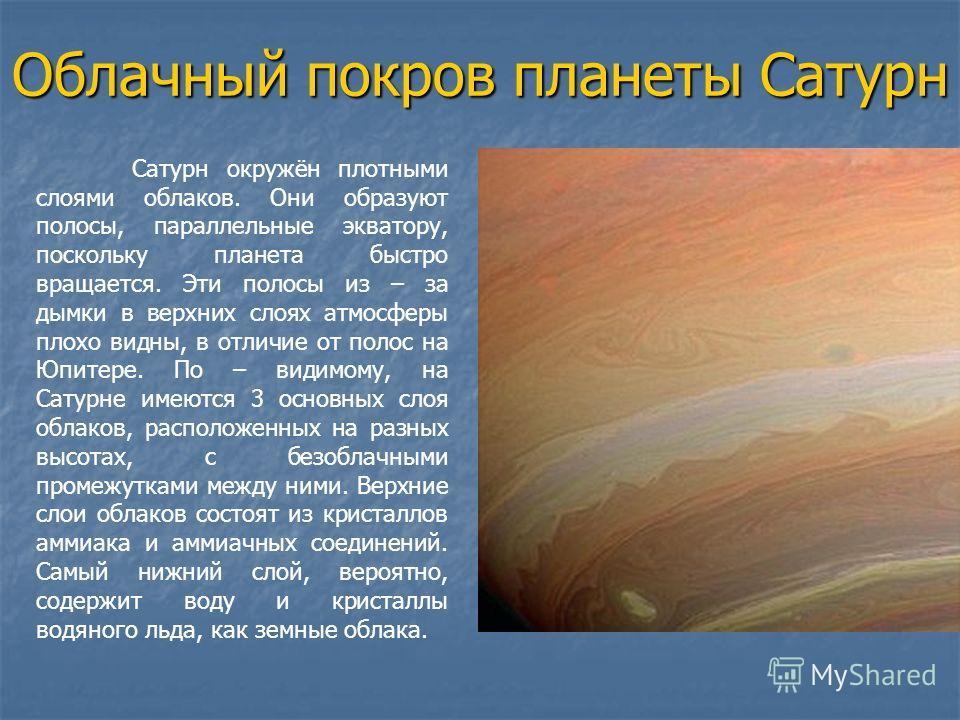 Облачный покров планеты Сатурн Сатурн окружён плотными слоями облаков. Они образуют полосы, параллельные экватору, поскольку планета быстро вращается. Эти полосы из – за дымки в верхних слоях атмосферы плохо видны, в отличие от полос на Юпитере. По –