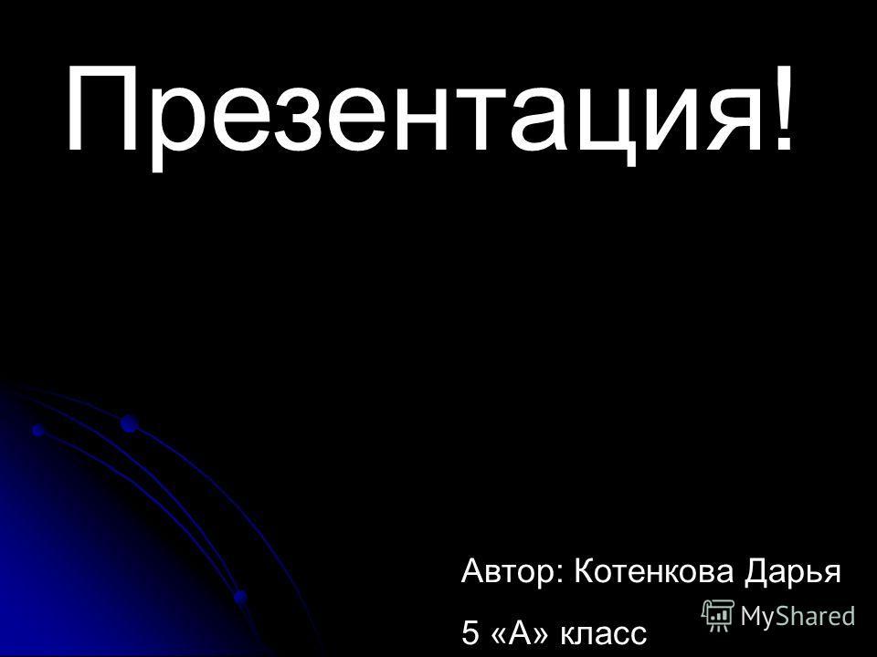 Автор: Котенкова Дарья 5 «А» класс Презентация!