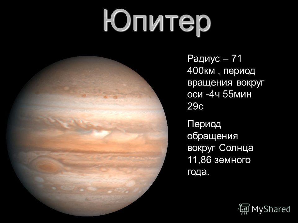 Юпитер Радиус – 71 400км, период вращения вокруг оси -4ч 55мин 29с Период обращения вокруг Солнца 11,86 земного года.