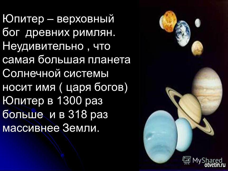 Юпитер – верховный бог древних римлян. Неудивительно, что самая большая планета Солнечной системы носит имя ( царя богов) Юпитер в 1300 раз больше и в 318 раз массивнее Земли.