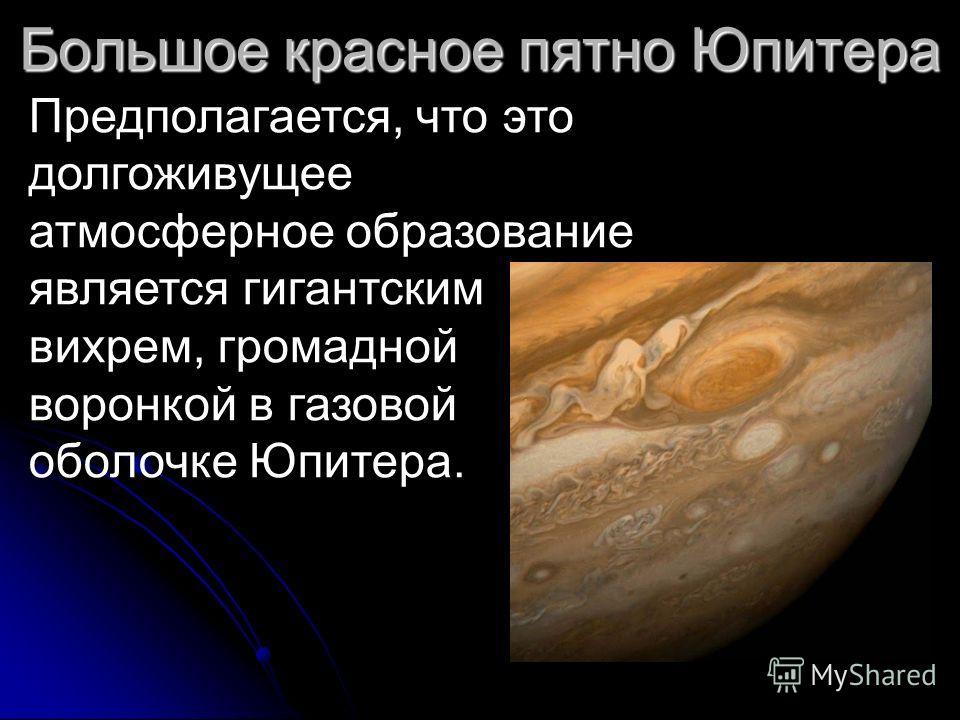 Предполагается, что это долгоживущее атмосферное образование является гигантским вихрем, громадной воронкой в газовой оболочке Юпитера. Большое красное пятно Юпитера