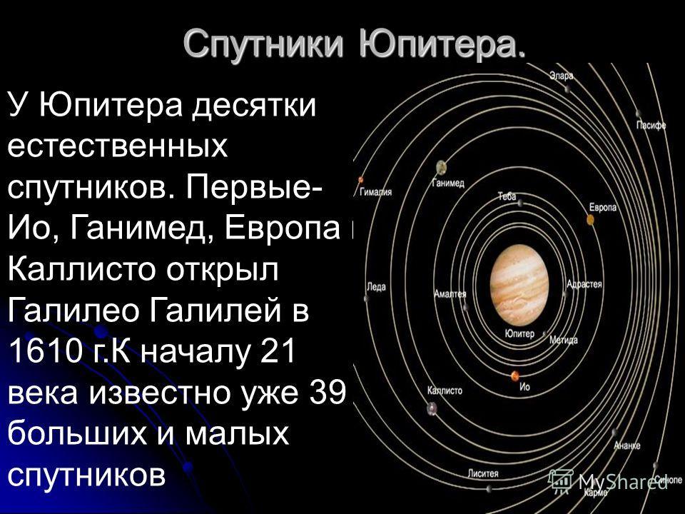 Спутники Юпитера. У Юпитера десятки естественных спутников. Первые- Ио, Ганимед, Европа и Каллисто открыл Галилео Галилей в 1610 г.К началу 21 века известно уже 39 больших и малых спутников