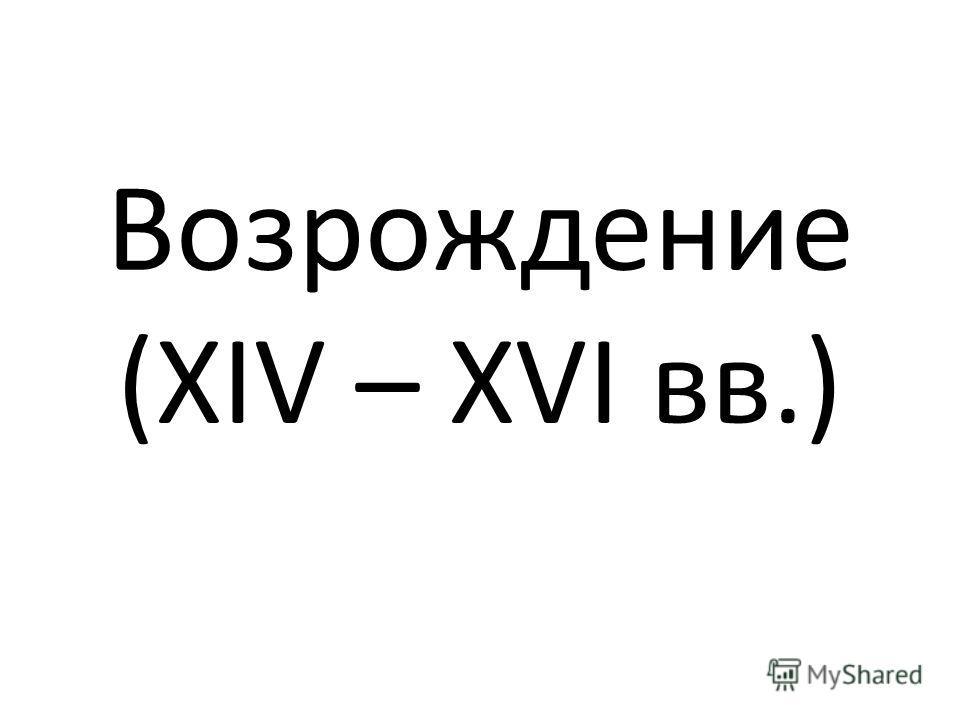 Возрождение (XIV – XVI вв.)
