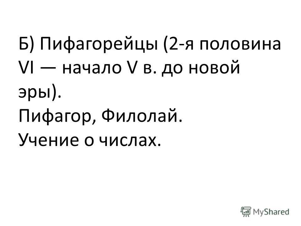 Б) Пифагорейцы (2-я половина VI начало V в. до новой эры). Пифагор, Филолай. Учение о числах.