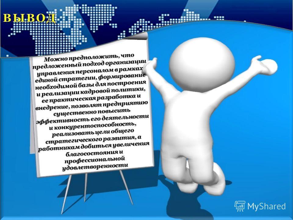 Можно предположить, что предложенный подход организации управления персоналом в рамках единой стратегии, формирование необходимой базы для построения и реализации кадровой политики, ее практическая разработка и внедрение, позволят предприятию существ