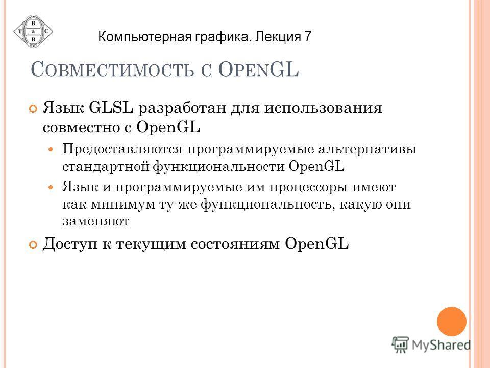 С ОВМЕСТИМОСТЬ С O PEN GL Язык GLSL разработан для использования совместно с OpenGL Предоставляются программируемые альтернативы стандартной функциональности OpenGL Язык и программируемые им процессоры имеют как минимум ту же функциональность, какую