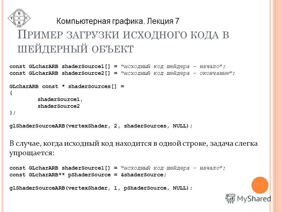 П РИМЕР ЗАГРУЗКИ ИСХОДНОГО КОДА В ШЕЙДЕРНЫЙ ОБЪЕКТ const GLcharARB shaderSource1[] = исходный код шейдера - начало; const GLcharARB shaderSource2[] = исходный код шейдера - окончание; GLcharARB const * shaderSources[] = { shaderSource1, shaderSource2