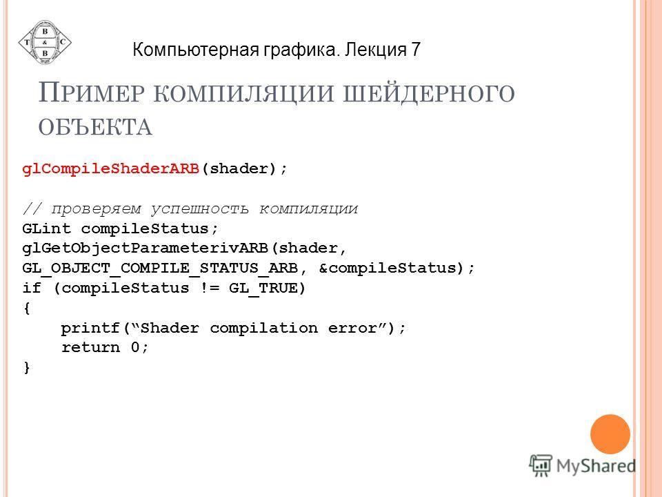 П РИМЕР КОМПИЛЯЦИИ ШЕЙДЕРНОГО ОБЪЕКТА glCompileShaderARB(shader); // проверяем успешность компиляции GLint compileStatus; glGetObjectParameterivARB(shader, GL_OBJECT_COMPILE_STATUS_ARB, &compileStatus); if (compileStatus != GL_TRUE) { printf(Shader c
