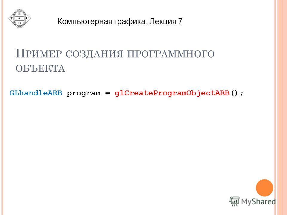 П РИМЕР СОЗДАНИЯ ПРОГРАММНОГО ОБЪЕКТА GLhandleARB program = glCreateProgramObjectARB(); Компьютерная графика. Лекция 7