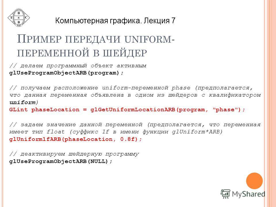 П РИМЕР ПЕРЕДАЧИ UNIFORM - ПЕРЕМЕННОЙ В ШЕЙДЕР // делаем программный объект активным glUseProgramObjectARB(program); // получаем расположение uniform-переменной phase (предполагается, что данная переменная объявлена в одном из шейдеров с квалификатор
