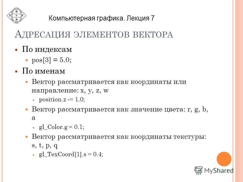 А ДРЕСАЦИЯ ЭЛЕМЕНТОВ ВЕКТОРА По индексам pos[3] = 5.0; По именам Вектор рассматривается как координаты или направление: x, y, z, w position.z -= 1.0; Вектор рассматривается как значение цвета: r, g, b, a gl_Color.g = 0.1; Вектор рассматривается как к