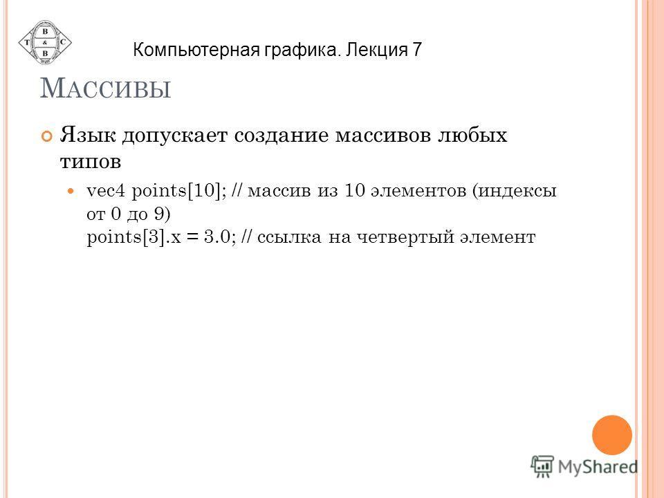 М АССИВЫ Язык допускает создание массивов любых типов vec4 points[10]; // массив из 10 элементов (индексы от 0 до 9) points[3].x = 3.0; // ссылка на четвертый элемент Компьютерная графика. Лекция 7