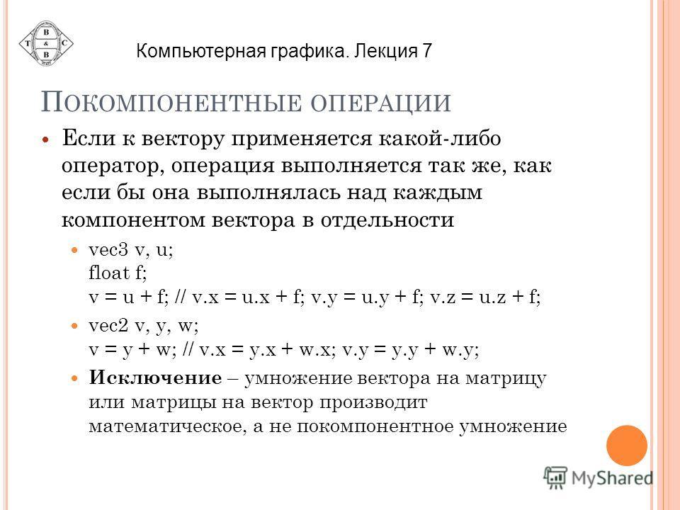 П ОКОМПОНЕНТНЫЕ ОПЕРАЦИИ Если к вектору применяется какой-либо оператор, операция выполняется так же, как если бы она выполнялась над каждым компонентом вектора в отдельности vec3 v, u; float f; v = u + f; // v.x = u.x + f; v.y = u.y + f; v.z = u.z +