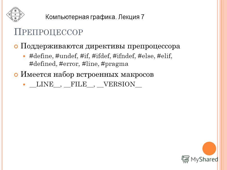 П РЕПРОЦЕССОР Поддерживаются директивы препроцессора #define, #undef, #if, #ifdef, #ifndef, #else, #elif, #defined, #error, #line, #pragma Имеется набор встроенных макросов __LINE__, __FILE__, __VERSION__ Компьютерная графика. Лекция 7