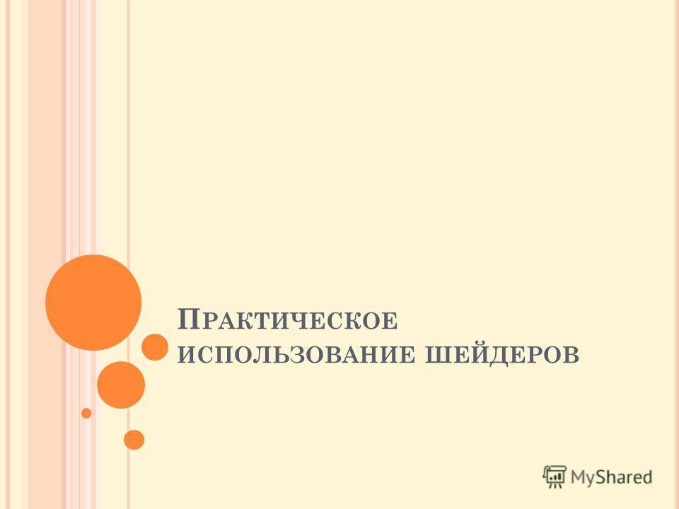 П РАКТИЧЕСКОЕ ИСПОЛЬЗОВАНИЕ ШЕЙДЕРОВ