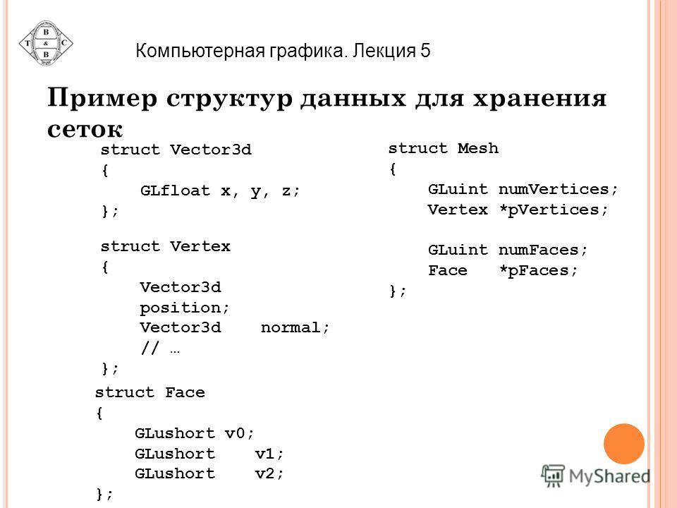 Компьютерная графика. Лекция 5 Пример структур данных для хранения сеток struct Vector3d { GLfloat x, y, z; }; struct Mesh { GLuint numVertices; Vertex *pVertices; GLuint numFaces; Face *pFaces; }; struct Vertex { Vector3d position; Vector3dnormal; /