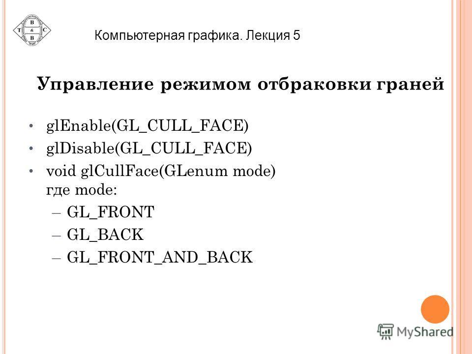 Компьютерная графика. Лекция 5 Управление режимом отбраковки граней glEnable(GL_CULL_FACE) glDisable(GL_CULL_FACE) void glCullFace(GLenum mode) где mode: –GL_FRONT –GL_BACK –GL_FRONT_AND_BACK