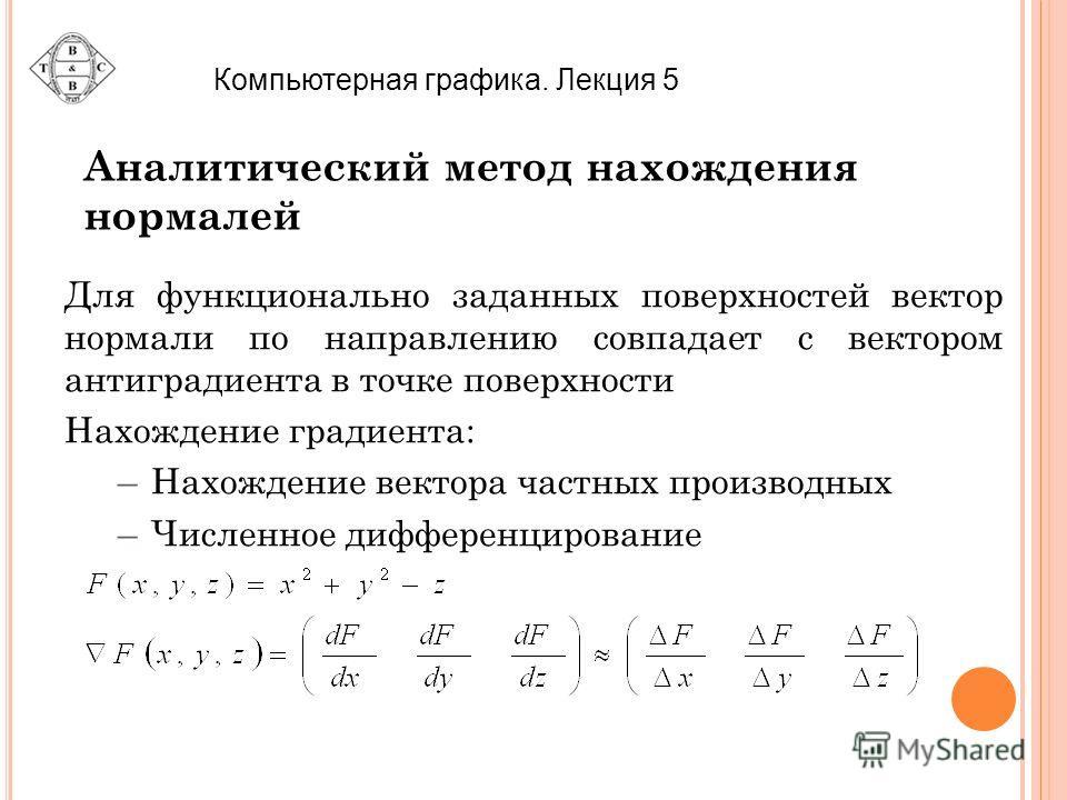 Компьютерная графика. Лекция 5 Аналитический метод нахождения нормалей Для функционально заданных поверхностей вектор нормали по направлению совпадает с вектором антиградиента в точке поверхности Нахождение градиента: –Нахождение вектора частных прои