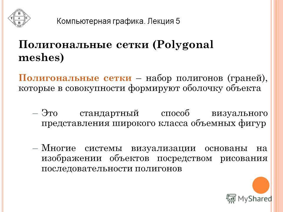 Полигональные сетки (Polygonal meshes) Полигональные сетки – набор полигонов (граней), которые в совокупности формируют оболочку объекта –Это стандартный способ визуального представления широкого класса объемных фигур –Многие системы визуализации осн