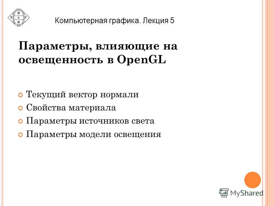 Параметры, влияющие на освещенность в OpenGL Текущий вектор нормали Свойства материала Параметры источников света Параметры модели освещения Компьютерная графика. Лекция 5