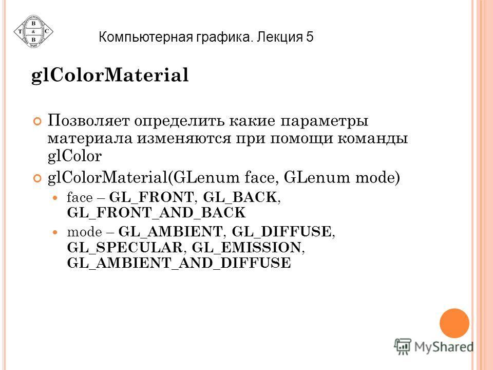 glColorMaterial Позволяет определить какие параметры материала изменяются при помощи команды glColor glColorMaterial(GLenum face, GLenum mode) face – GL_FRONT, GL_BACK, GL_FRONT_AND_BACK mode – GL_AMBIENT, GL_DIFFUSE, GL_SPECULAR, GL_EMISSION, GL_AMB