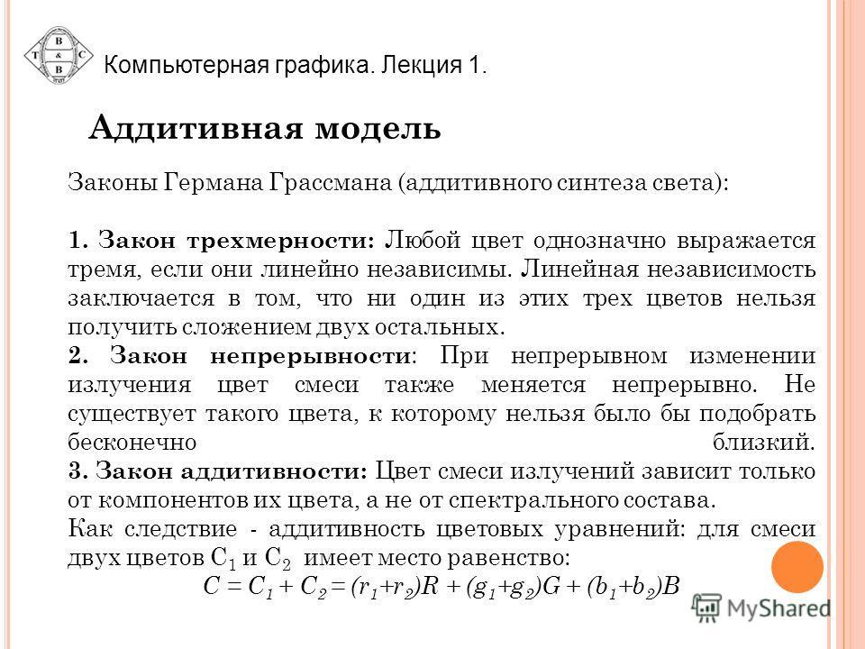 Компьютерная графика. Лекция 1. Аддитивная модель Законы Германа Грассмана (аддитивного синтеза света): 1. Закон трехмерности: Любой цвет однозначно выражается тремя, если они линейно независимы. Линейная независимость заключается в том, что ни один