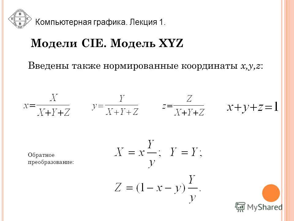 Компьютерная графика. Лекция 1. Модели CIE. Модель XYZ Обратное преобразование: Введены также нормированные координаты x,y,z :