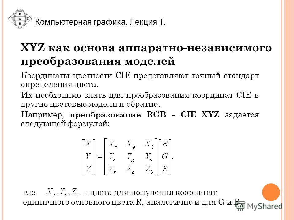Компьютерная графика. Лекция 1. XYZ как основа аппаратно-независимого преобразования моделей Координаты цветности CIE представляют точный стандарт определения цвета. Их необходимо знать для преобразования координат CIE в другие цветовые модели и обра