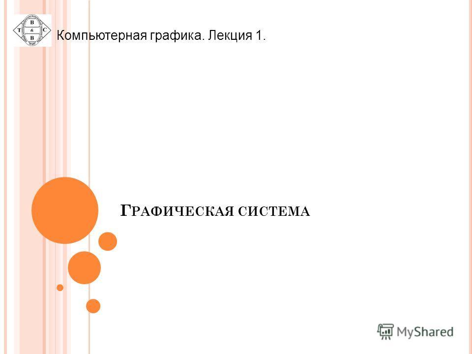 Г РАФИЧЕСКАЯ СИСТЕМА Компьютерная графика. Лекция 1.