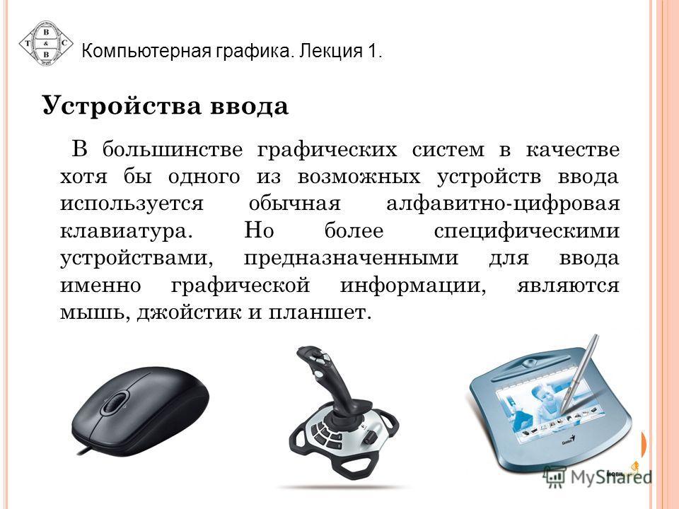 Устройства ввода В большинстве графических систем в качестве хотя бы одного из возможных устройств ввода используется обычная алфавитно-цифровая клавиатура. Но более специфическими устройствами, предназначенными для ввода именно графической информаци