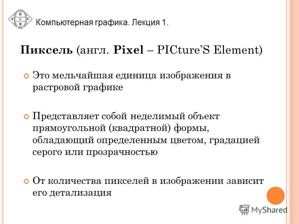 Пиксель (англ. Pixel – PICtureS Element) Это мельчайшая единица изображения в растровой графике Представляет собой неделимый объект прямоугольной (квадратной) формы, обладающий определенным цветом, градацией серого или прозрачностью От количества пик