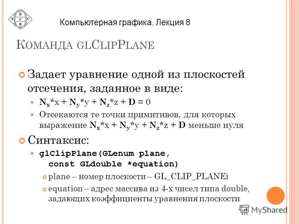 К ОМАНДА GL C LIP P LANE Задает уравнение одной из плоскостей отсечения, заданное в виде: N x *x + N y *y + N z *z + D = 0 Отсекаются те точки примитивов, для которых выражение N x *x + N y *y + N z *z + D меньше нуля Синтаксис: glClipPlane(GLenum pl