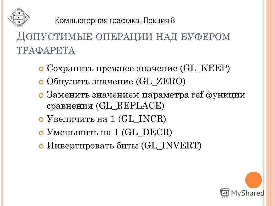 Д ОПУСТИМЫЕ ОПЕРАЦИИ НАД БУФЕРОМ ТРАФАРЕТА Сохранить прежнее значение (GL_KEEP) Обнулить значение (GL_ZERO) Заменить значением параметра ref функции сравнения (GL_REPLACE) Увеличить на 1 (GL_INCR) Уменьшить на 1 (GL_DECR) Инвертировать биты (GL_INVER