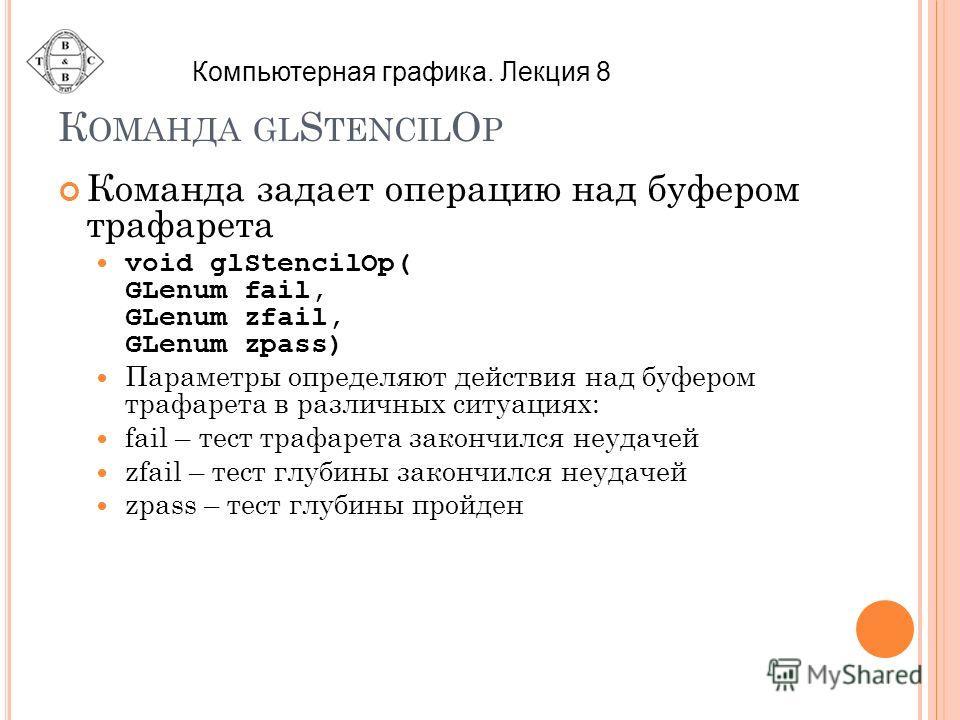 К ОМАНДА GL S TENCIL O P Команда задает операцию над буфером трафарета void glStencilOp( GLenum fail, GLenum zfail, GLenum zpass) Параметры определяют действия над буфером трафарета в различных ситуациях: fail – тест трафарета закончился неудачей zfa