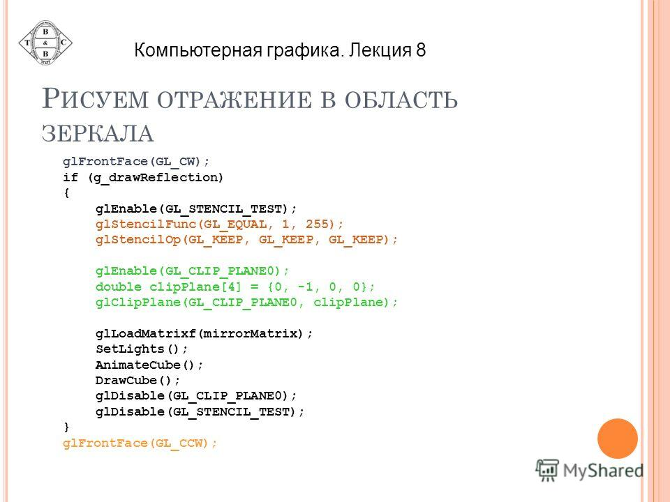 Р ИСУЕМ ОТРАЖЕНИЕ В ОБЛАСТЬ ЗЕРКАЛА glFrontFace(GL_CW); if (g_drawReflection) { glEnable(GL_STENCIL_TEST); glStencilFunc(GL_EQUAL, 1, 255); glStencilOp(GL_KEEP, GL_KEEP, GL_KEEP); glEnable(GL_CLIP_PLANE0); double clipPlane[4] = {0, -1, 0, 0}; glClipP