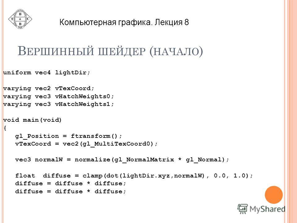 В ЕРШИННЫЙ ШЕЙДЕР ( НАЧАЛО ) uniform vec4 lightDir; varying vec2 vTexCoord; varying vec3 vHatchWeights0; varying vec3 vHatchWeights1; void main(void) { gl_Position = ftransform(); vTexCoord = vec2(gl_MultiTexCoord0); vec3 normalW = normalize(gl_Norma