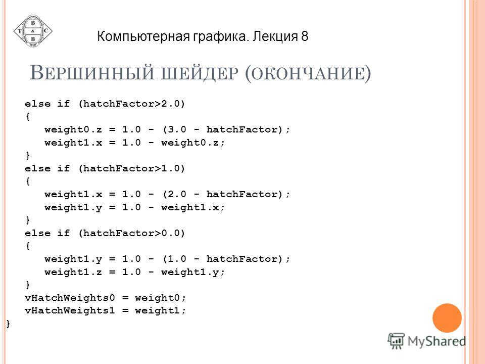 В ЕРШИННЫЙ ШЕЙДЕР ( ОКОНЧАНИЕ ) else if (hatchFactor>2.0) { weight0.z = 1.0 - (3.0 - hatchFactor); weight1.x = 1.0 - weight0.z; } else if (hatchFactor>1.0) { weight1.x = 1.0 - (2.0 - hatchFactor); weight1.y = 1.0 - weight1.x; } else if (hatchFactor>0