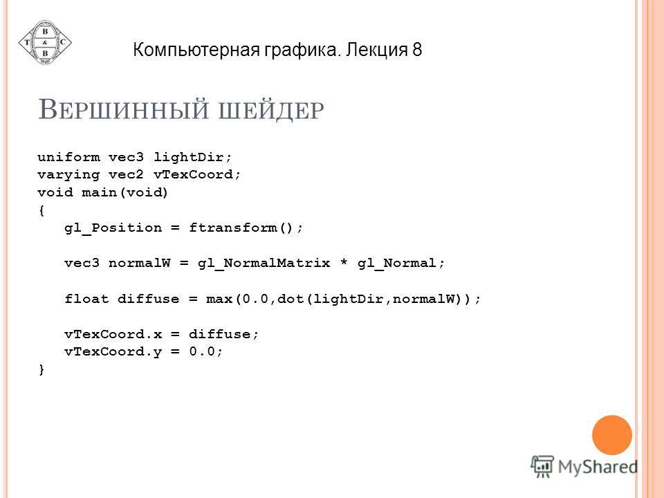 В ЕРШИННЫЙ ШЕЙДЕР uniform vec3 lightDir; varying vec2 vTexCoord; void main(void) { gl_Position = ftransform(); vec3 normalW = gl_NormalMatrix * gl_Normal; float diffuse = max(0.0,dot(lightDir,normalW)); vTexCoord.x = diffuse; vTexCoord.y = 0.0; } Ком