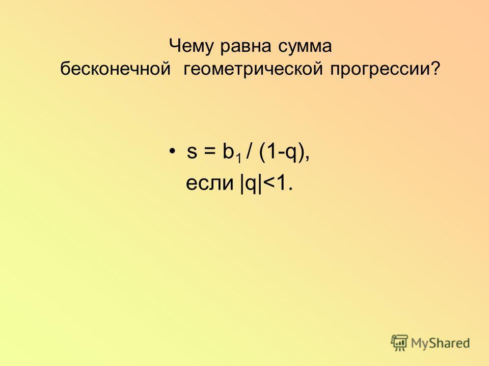 Чему равна сумма бесконечной геометрической прогрессии? s = b 1 / (1-q), если |q|