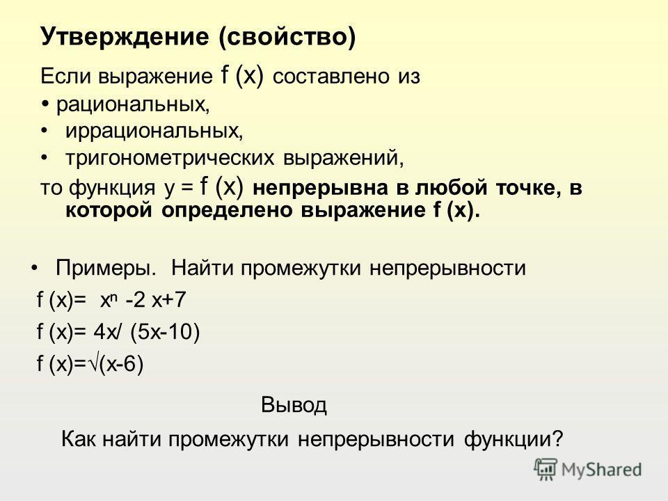 Утверждение (свойство) Примеры. Найти промежутки непрерывности f (x)= x -2 x+7 f (x)= 4x/ (5x-10) f (x)=(x-6) Вывод Как найти промежутки непрерывности функции? Если выражение f (x) составлено из рациональных, иррациональных, тригонометрических выраже