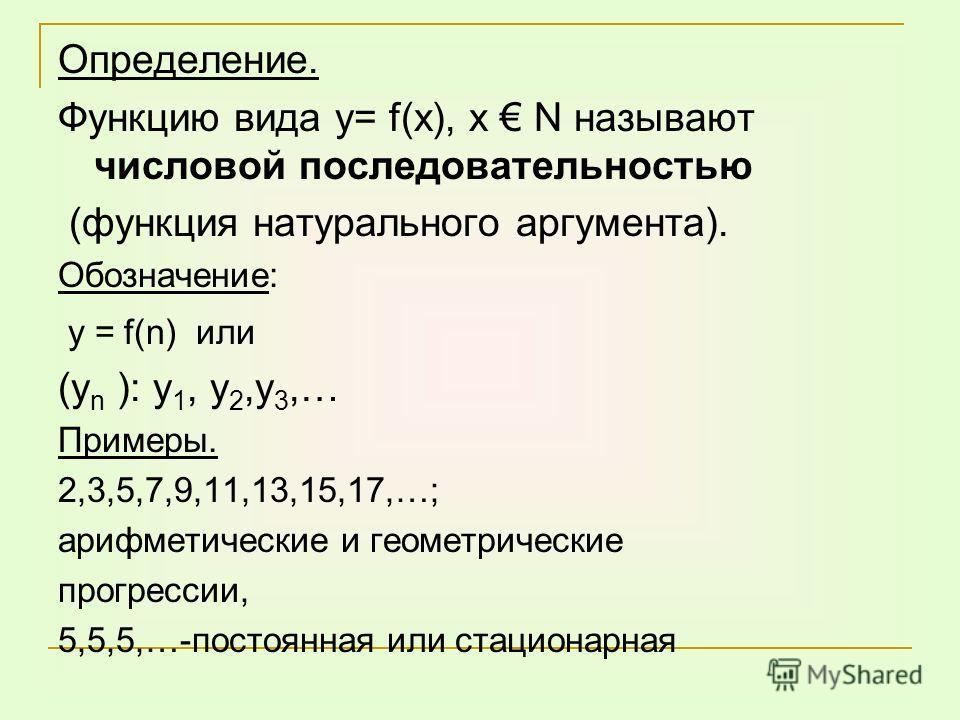 Определение. Функцию вида у= f(х), х N называют числовой последовательностью (функция натурального аргумента). Обозначение: у = f(n) или (у n ): у 1, у 2,у 3,… Примеры. 2,3,5,7,9,11,13,15,17,…; арифметические и геометрические прогрессии, 5,5,5,…-пост